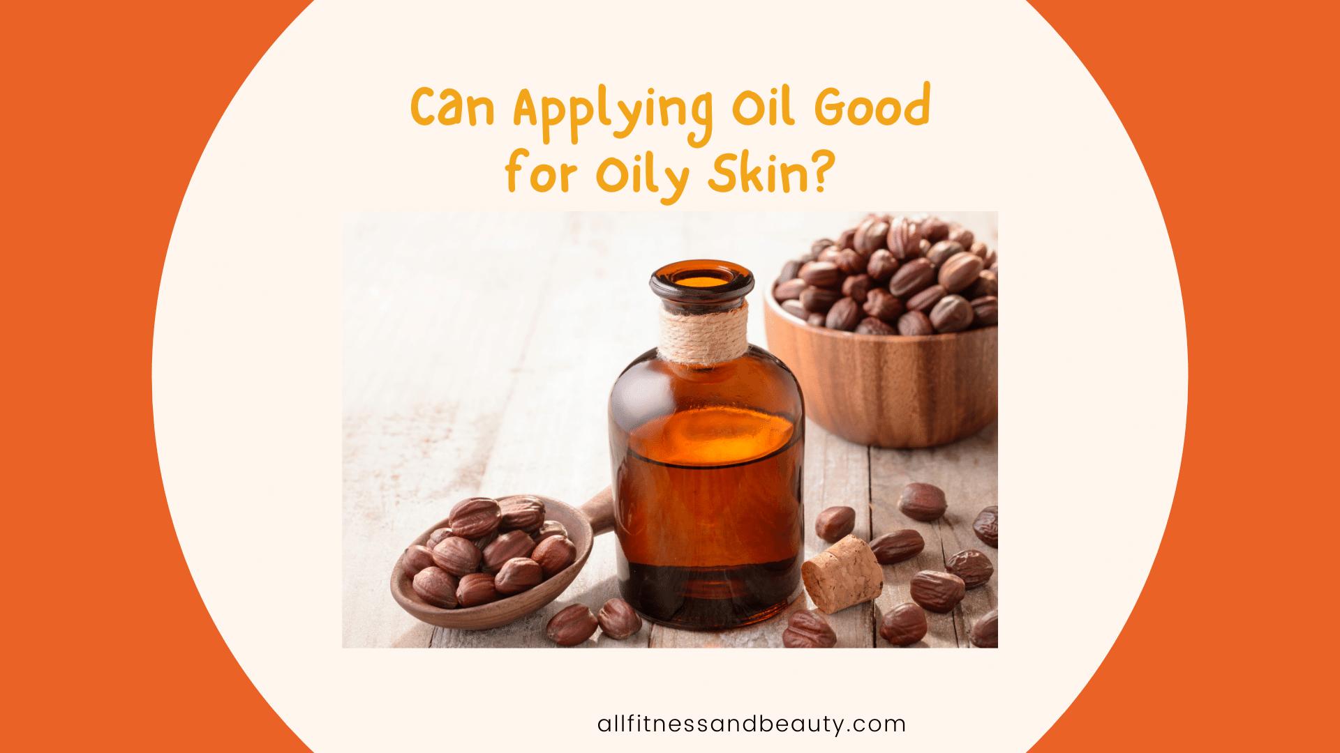 Can Applying Oil Good for Oily Skin